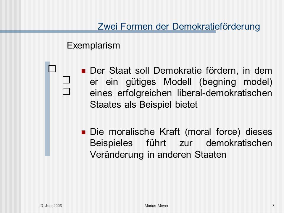 13. Juni 2006Marius Meyer3 Zwei Formen der Demokratieförderung Exemplarism Der Staat soll Demokratie fördern, in dem er ein gütiges Modell (begning mo