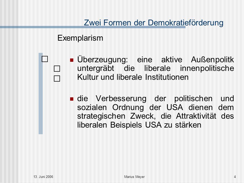 13. Juni 2006Marius Meyer4 Zwei Formen der Demokratieförderung Exemplarism Überzeugung: eine aktive Außenpolitk untergräbt die liberale innenpolitisch