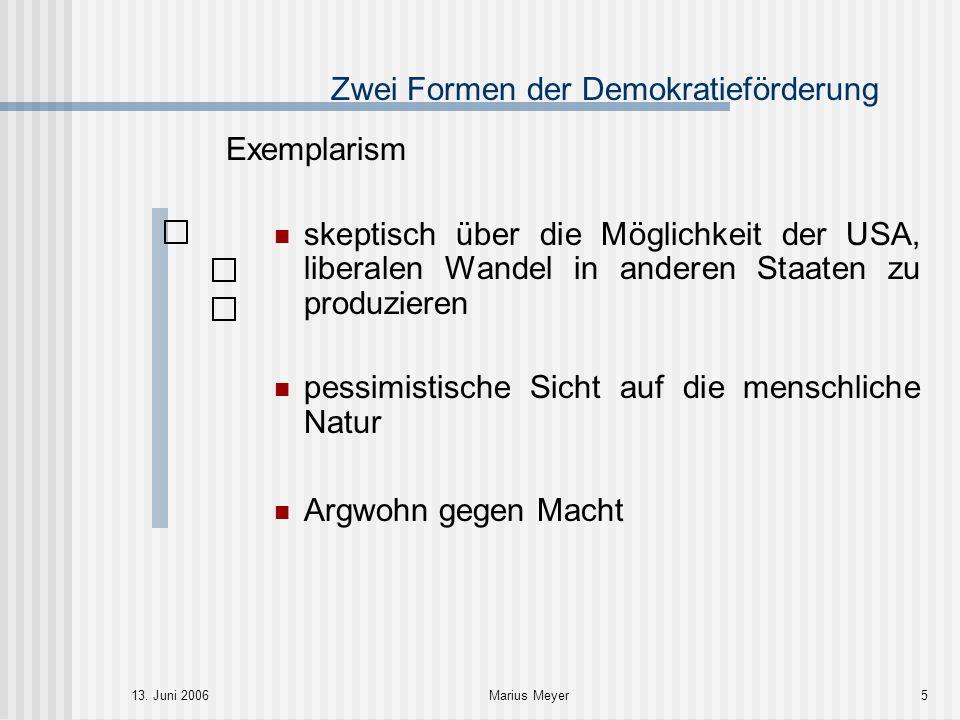 13. Juni 2006Marius Meyer5 Zwei Formen der Demokratieförderung Exemplarism skeptisch über die Möglichkeit der USA, liberalen Wandel in anderen Staaten
