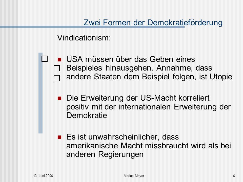 13. Juni 2006Marius Meyer6 Zwei Formen der Demokratieförderung Vindicationism: USA müssen über das Geben eines Beispieles hinausgehen. Annahme, dass a