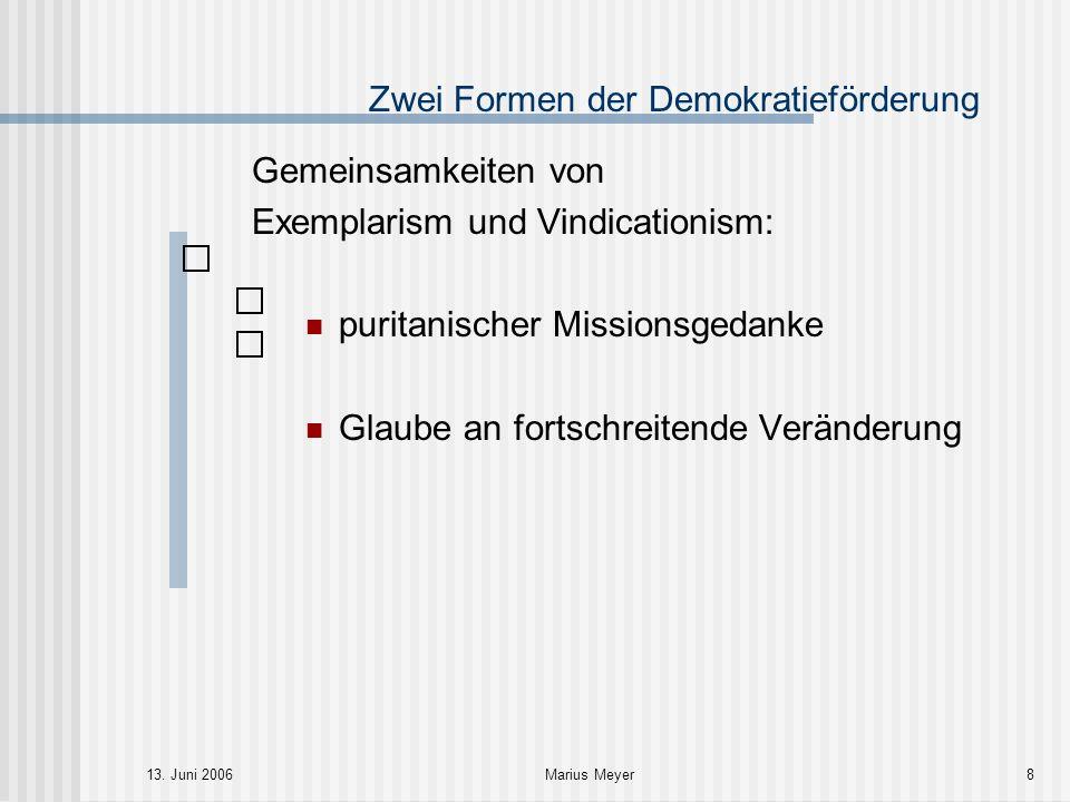 13. Juni 2006Marius Meyer8 Zwei Formen der Demokratieförderung Gemeinsamkeiten von Exemplarism und Vindicationism: puritanischer Missionsgedanke Glaub
