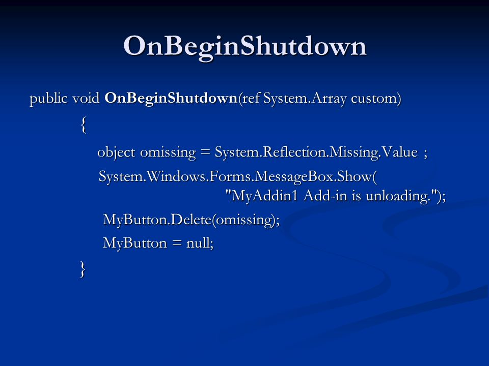 OnBeginShutdown public void OnBeginShutdown(ref System.Array custom) { object omissing = System.Reflection.Missing.Value ; object omissing = System.Reflection.Missing.Value ; System.Windows.Forms.MessageBox.Show( MyAddin1 Add-in is unloading. ); System.Windows.Forms.MessageBox.Show( MyAddin1 Add-in is unloading. ); MyButton.Delete(omissing); MyButton.Delete(omissing); MyButton = null; MyButton = null;}