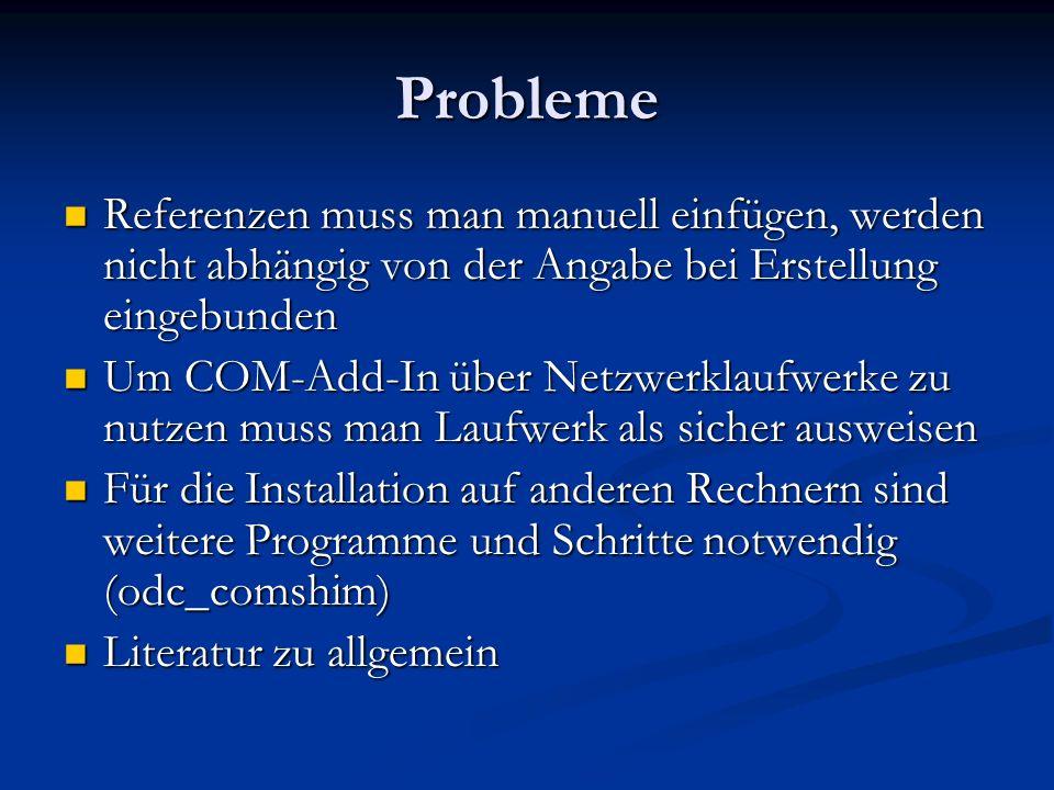 Probleme Referenzen muss man manuell einfügen, werden nicht abhängig von der Angabe bei Erstellung eingebunden Referenzen muss man manuell einfügen, werden nicht abhängig von der Angabe bei Erstellung eingebunden Um COM-Add-In über Netzwerklaufwerke zu nutzen muss man Laufwerk als sicher ausweisen Um COM-Add-In über Netzwerklaufwerke zu nutzen muss man Laufwerk als sicher ausweisen Für die Installation auf anderen Rechnern sind weitere Programme und Schritte notwendig (odc_comshim) Für die Installation auf anderen Rechnern sind weitere Programme und Schritte notwendig (odc_comshim) Literatur zu allgemein Literatur zu allgemein