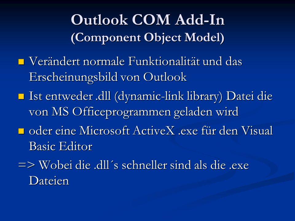Outlook COM Add-In (Component Object Model) Verändert normale Funktionalität und das Erscheinungsbild von Outlook Verändert normale Funktionalität und das Erscheinungsbild von Outlook Ist entweder.dll (dynamic-link library) Datei die von MS Officeprogrammen geladen wird Ist entweder.dll (dynamic-link library) Datei die von MS Officeprogrammen geladen wird oder eine Microsoft ActiveX.exe für den Visual Basic Editor oder eine Microsoft ActiveX.exe für den Visual Basic Editor => Wobei die.dll´s schneller sind als die.exe Dateien