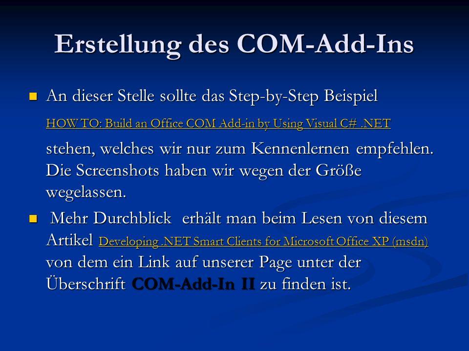 Erstellung des COM-Add-Ins An dieser Stelle sollte das Step-by-Step Beispiel An dieser Stelle sollte das Step-by-Step Beispiel HOW TO: Build an Office COM Add-in by Using Visual C#.NET HOW TO: Build an Office COM Add-in by Using Visual C#.NET stehen, welches wir nur zum Kennenlernen empfehlen.