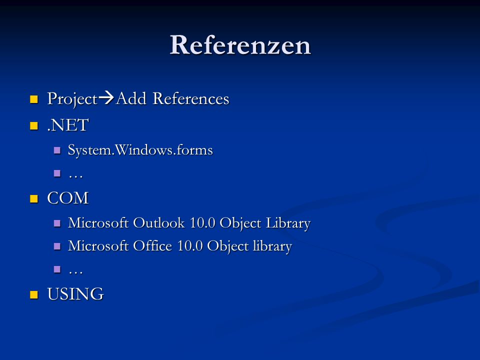 Referenzen Project Add References Project Add References.NET.NET System.Windows.forms System.Windows.forms … COM COM Microsoft Outlook 10.0 Object Library Microsoft Outlook 10.0 Object Library Microsoft Office 10.0 Object library Microsoft Office 10.0 Object library … USING USING