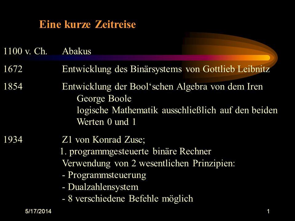 5/17/20141 Eine kurze Zeitreise 1100 v. Ch.Abakus 1672Entwicklung des Binärsystems von Gottlieb Leibnitz 1854Entwicklung der Boolschen Algebra von dem