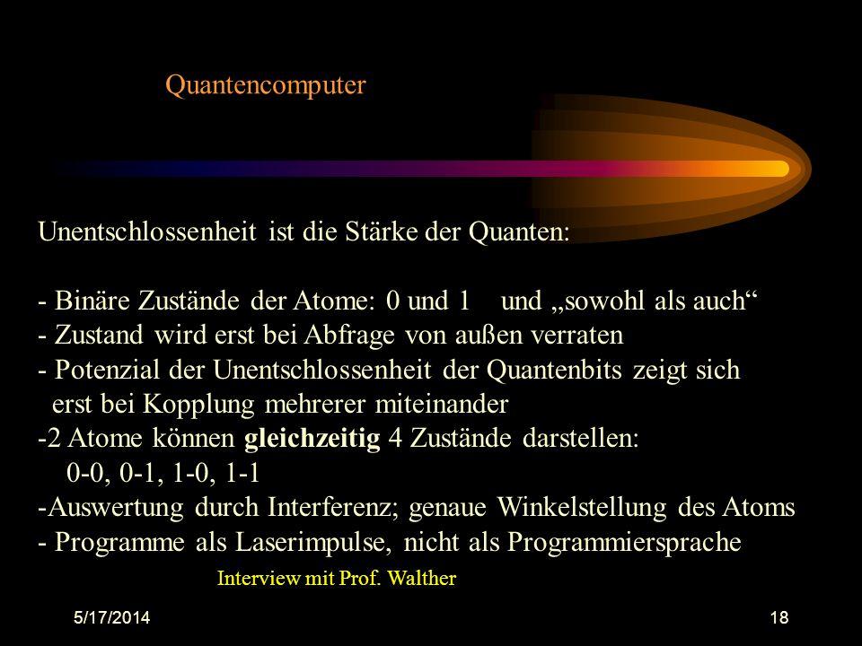 5/17/201418 Quantencomputer Unentschlossenheit ist die Stärke der Quanten: - Binäre Zustände der Atome: 0 und 1 und sowohl als auch - Zustand wird ers