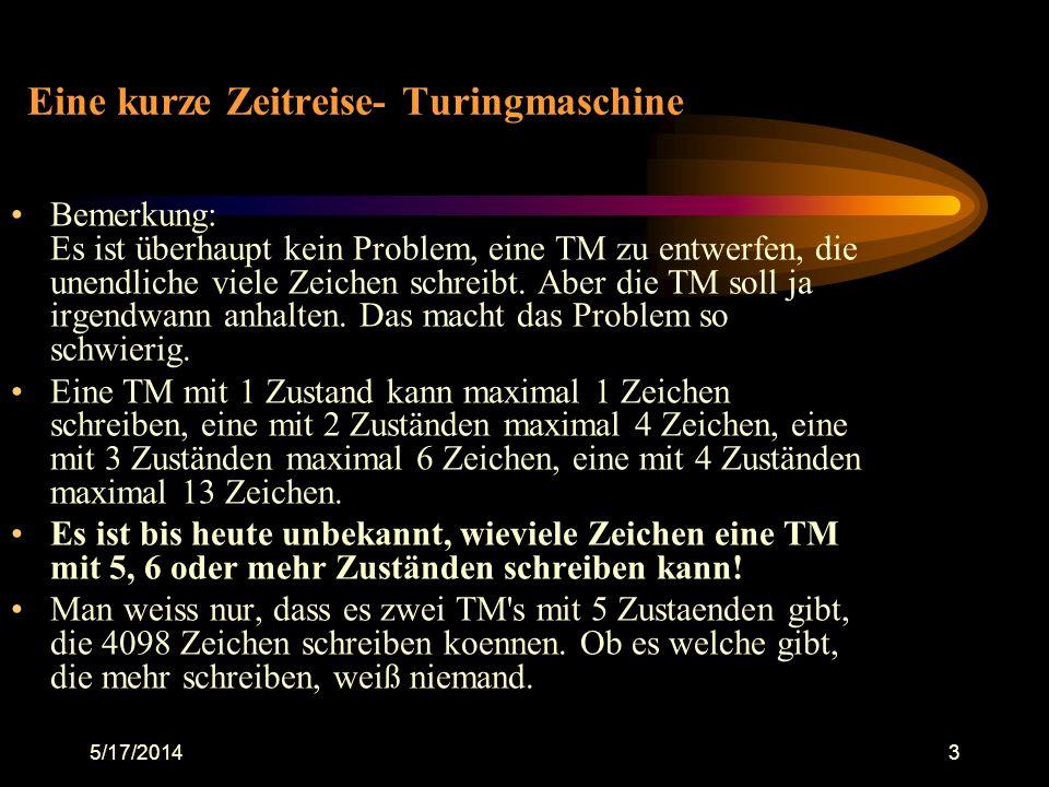 5/17/20143 Eine kurze Zeitreise- Turingmaschine Bemerkung: Es ist überhaupt kein Problem, eine TM zu entwerfen, die unendliche viele Zeichen schreibt.