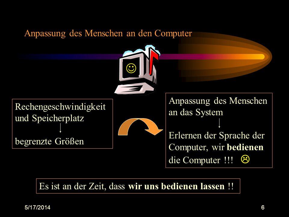 5/17/20146 Anpassung des Menschen an den Computer Rechengeschwindigkeit und Speicherplatz begrenzte Größen Anpassung des Menschen an das System Erlern