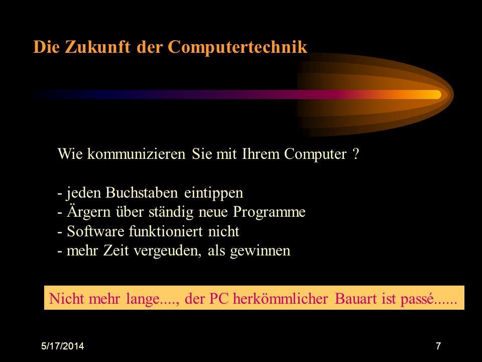 5/17/20147 Die Zukunft der Computertechnik Wie kommunizieren Sie mit Ihrem Computer ? - jeden Buchstaben eintippen - Ärgern über ständig neue Programm