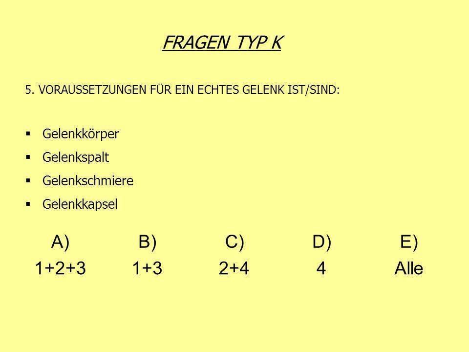 FRAGEN TYP K 5. VORAUSSETZUNGEN FÜR EIN ECHTES GELENK IST/SIND: Gelenkkörper Gelenkspalt Gelenkschmiere Gelenkkapsel A)B)C)D)E) 1+2+31+32+44Alle