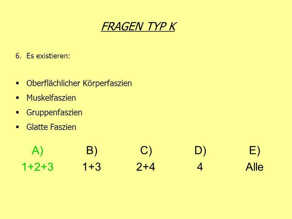 FRAGEN TYP K 6.Es existieren: Oberflächlicher Körperfaszien Muskelfaszien Gruppenfaszien Glatte Faszien A)B)C)D)E) 1+2+31+32+44Alle