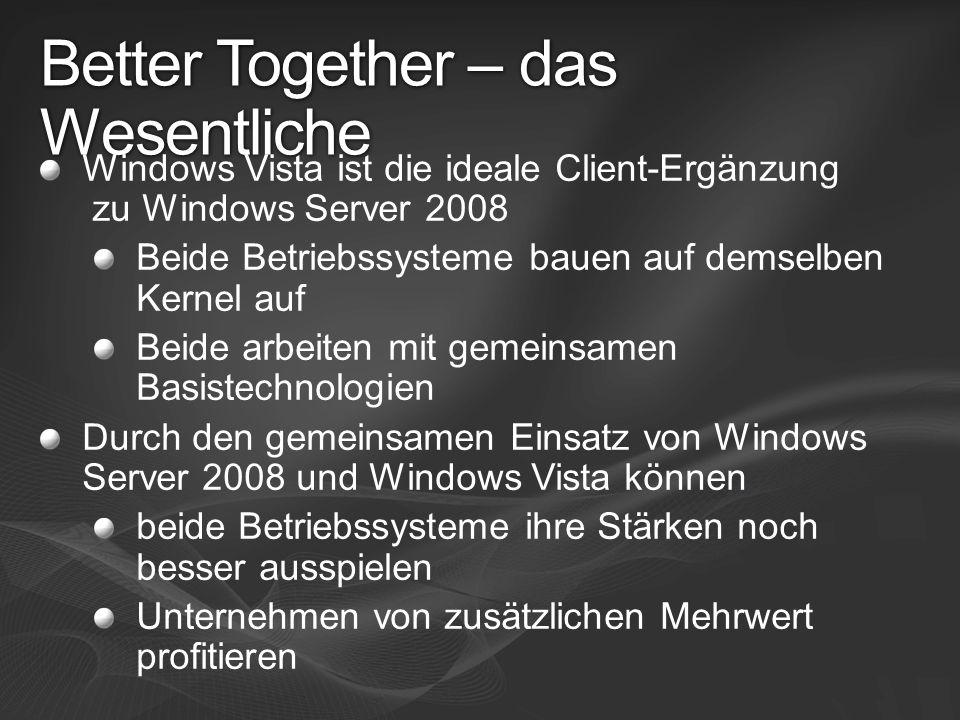 Better Together – das Wesentliche Windows Vista ist die ideale Client-Ergänzung zu Windows Server 2008 Beide Betriebssysteme bauen auf demselben Kerne