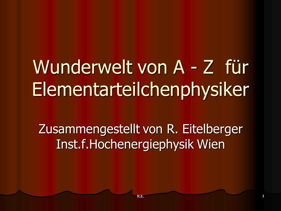 R.E. 1 Wunderwelt von A - Z für Elementarteilchenphysiker Zusammengestellt von R. Eitelberger Inst.f.Hochenergiephysik Wien