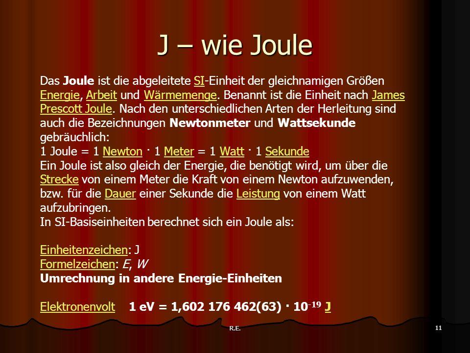R.E. 11 J – wie Joule Das Joule ist die abgeleitete SI-Einheit der gleichnamigen Größen Energie, Arbeit und Wärmemenge. Benannt ist die Einheit nach J