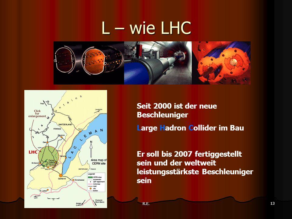 R.E. 13 L – wie LHC Seit 2000 ist der neue Beschleuniger Large Hadron Collider im Bau Er soll bis 2007 fertiggestellt sein und der weltweit leistungss