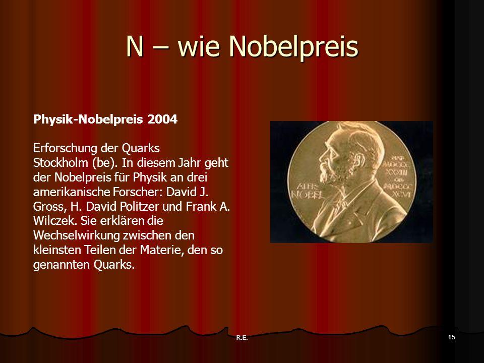R.E. 15 N – wie Nobelpreis Physik-Nobelpreis 2004 Erforschung der Quarks Stockholm (be). In diesem Jahr geht der Nobelpreis für Physik an drei amerika