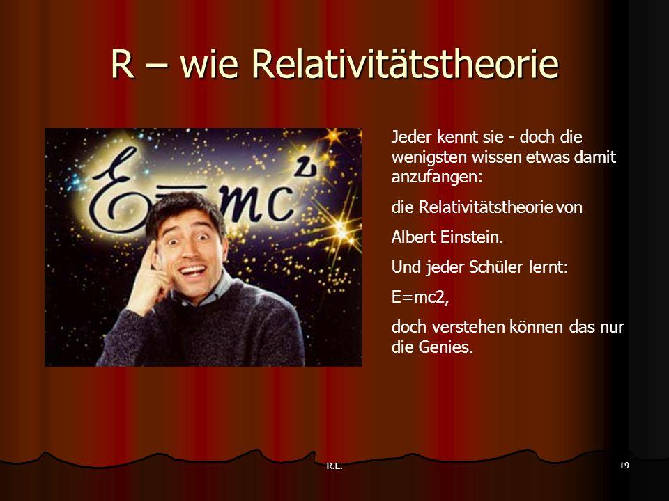R.E. 19 R – wie Relativitätstheorie Jeder kennt sie - doch die wenigsten wissen etwas damit anzufangen: die Relativitätstheorie von Albert Einstein. U