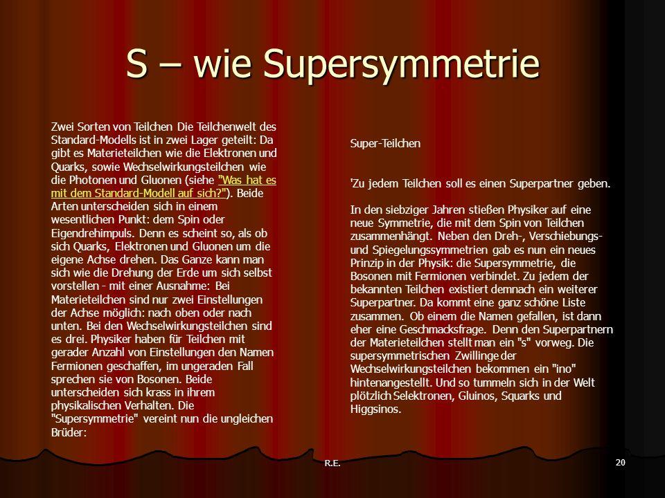 R.E. 20 S – wie Supersymmetrie Zwei Sorten von Teilchen Die Teilchenwelt des Standard-Modells ist in zwei Lager geteilt: Da gibt es Materieteilchen wi