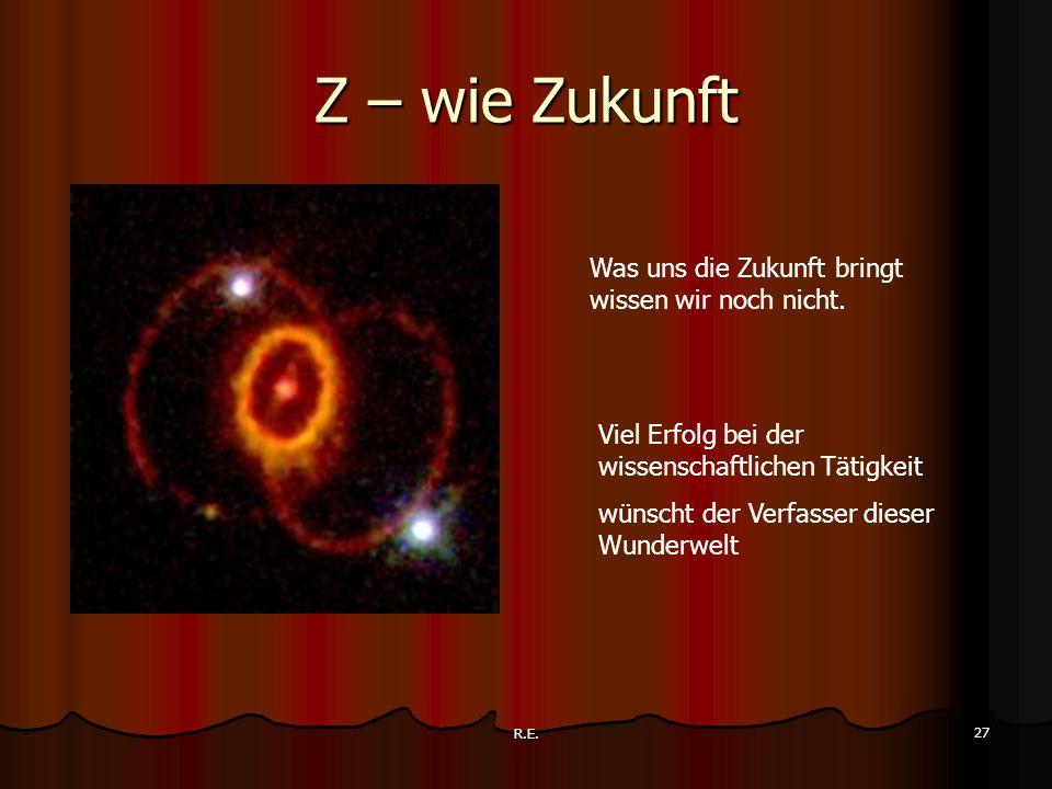 R.E. 27 Z – wie Zukunft Was uns die Zukunft bringt wissen wir noch nicht. Viel Erfolg bei der wissenschaftlichen Tätigkeit wünscht der Verfasser diese