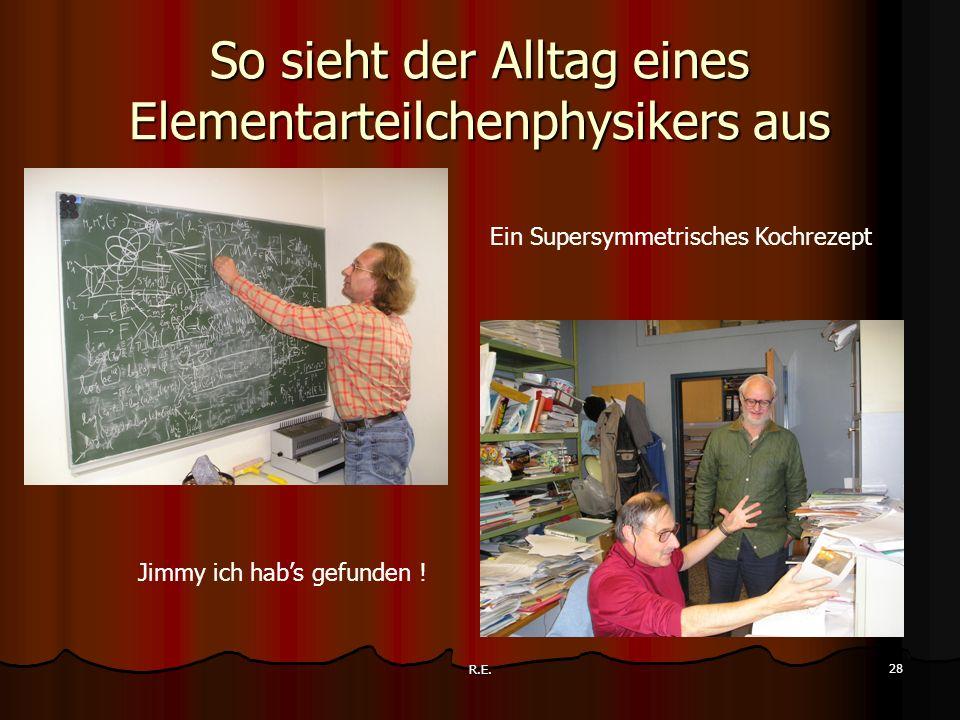 R.E. 28 So sieht der Alltag eines Elementarteilchenphysikers aus Jimmy ich habs gefunden ! Ein Supersymmetrisches Kochrezept