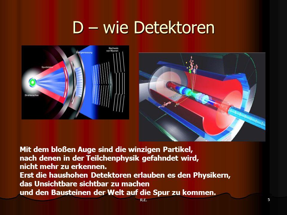 R.E. 5 D – wie Detektoren Mit dem bloßen Auge sind die winzigen Partikel, nach denen in der Teilchenphysik gefahndet wird, nicht mehr zu erkennen. Ers