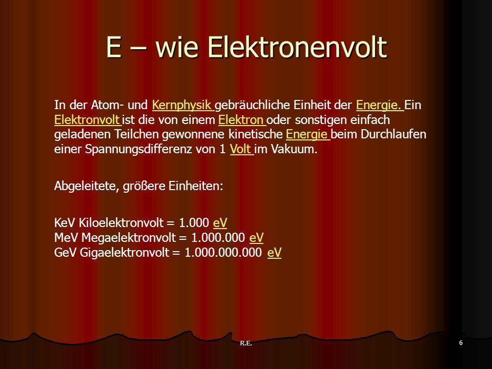 R.E. 6 E – wie Elektronenvolt In der Atom- und Kernphysik gebräuchliche Einheit der Energie. Ein Elektronvolt ist die von einem Elektron oder sonstige