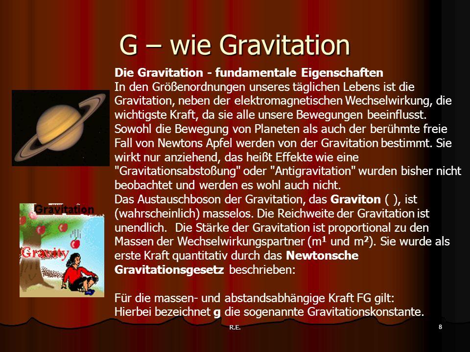 R.E. 8 G – wie Gravitation Die Gravitation - fundamentale Eigenschaften In den Größenordnungen unseres täglichen Lebens ist die Gravitation, neben der