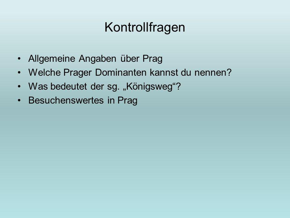 Kontrollfragen Allgemeine Angaben über Prag Welche Prager Dominanten kannst du nennen? Was bedeutet der sg. Königsweg? Besuchenswertes in Prag