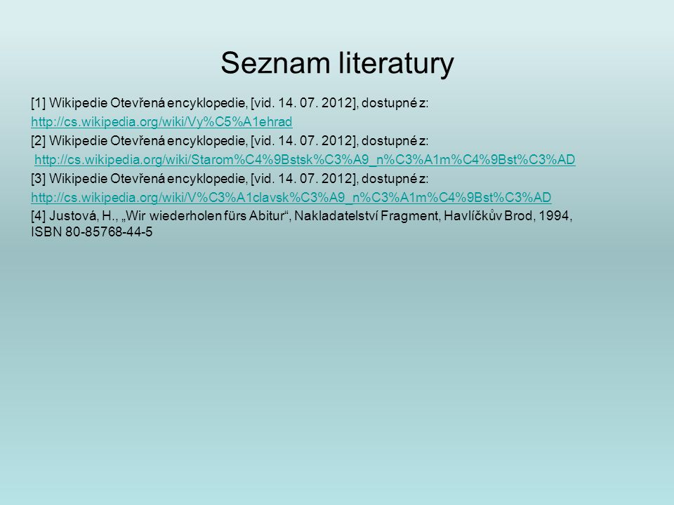 Seznam literatury [1] Wikipedie Otevřená encyklopedie, [vid. 14. 07. 2012], dostupné z: http://cs.wikipedia.org/wiki/Vy%C5%A1ehrad [2] Wikipedie Otevř
