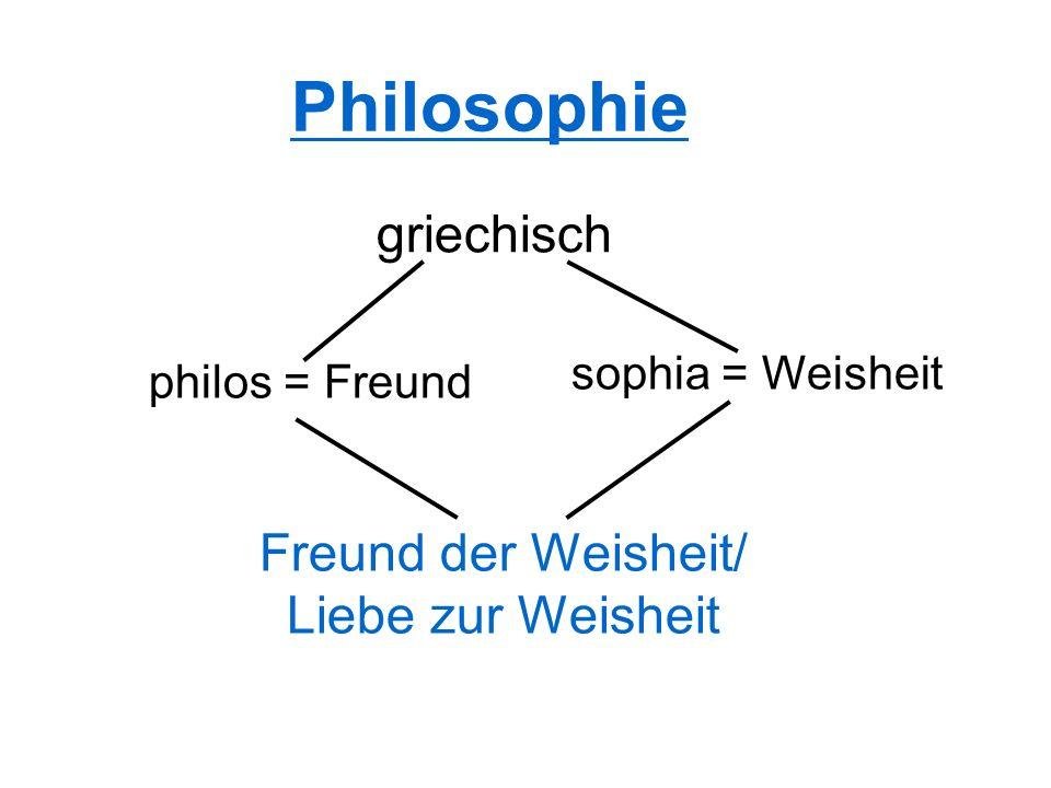 Philosophie griechisch sophia = Weisheit philos = Freund Freund der Weisheit/ Liebe zur Weisheit