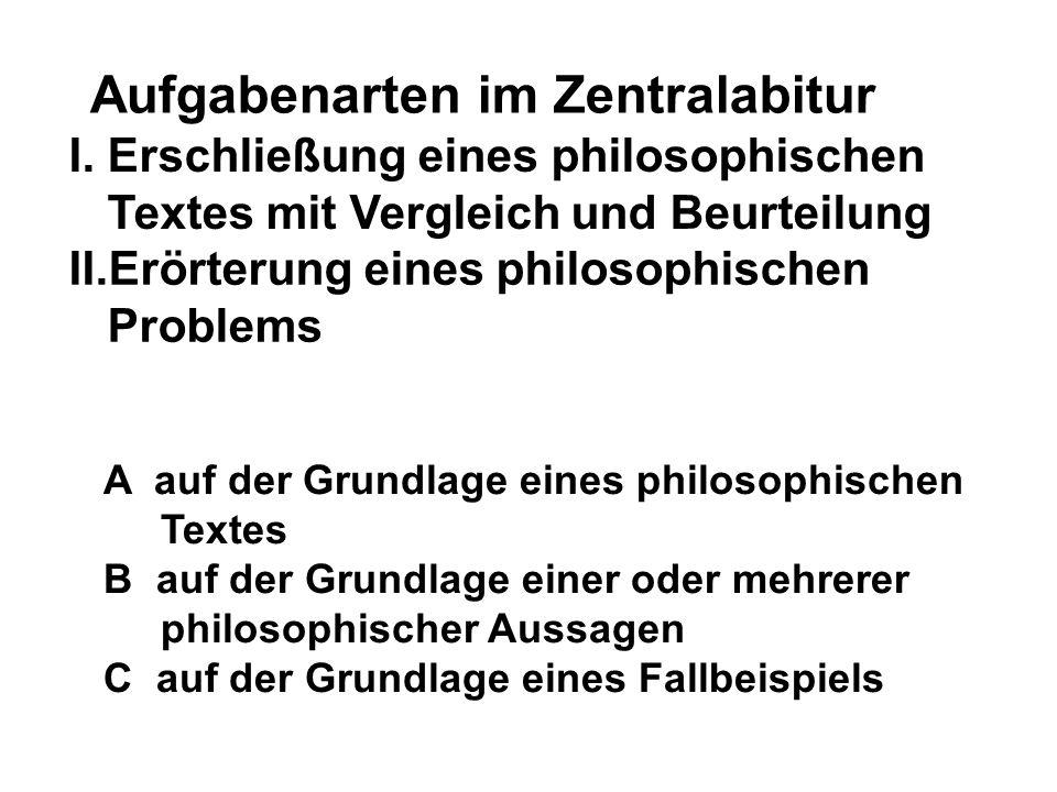 Aufgabenarten im Zentralabitur I. Erschließung eines philosophischen Textes mit Vergleich und Beurteilung II.Erörterung eines philosophischen Problems
