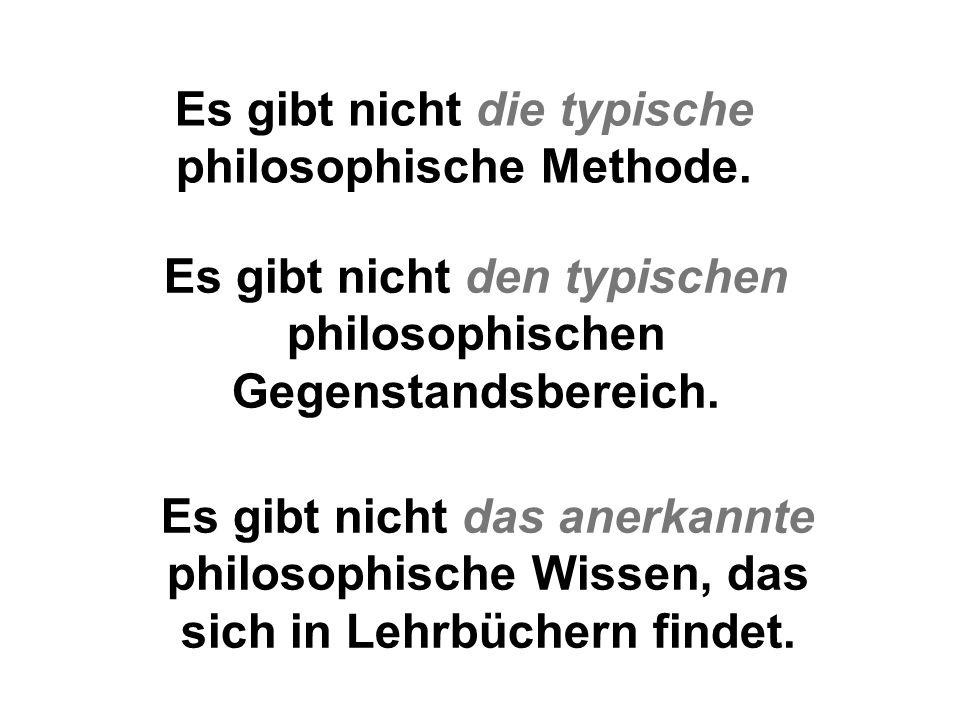 Es gibt nicht die typische philosophische Methode. Es gibt nicht den typischen philosophischen Gegenstandsbereich. Es gibt nicht das anerkannte philos