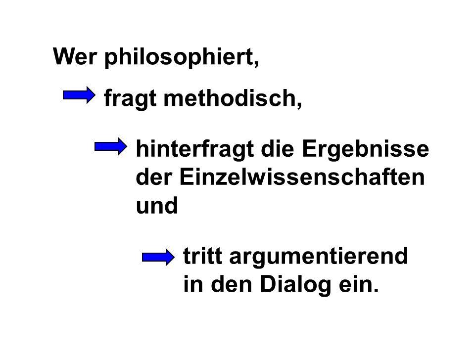 Wer philosophiert, tritt argumentierend in den Dialog ein. fragt methodisch, hinterfragt die Ergebnisse der Einzelwissenschaften und
