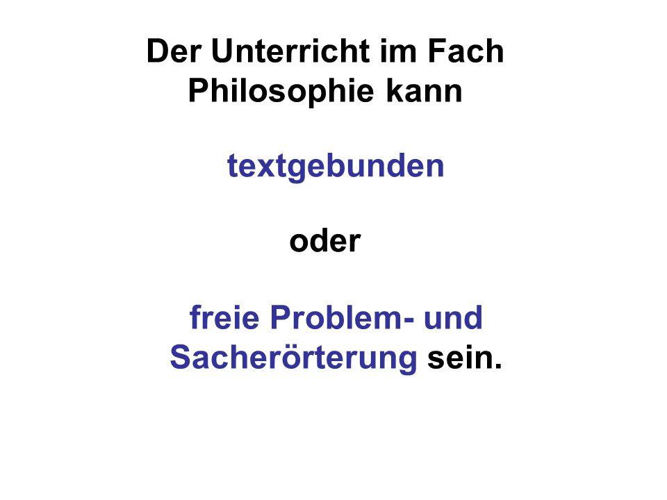 Der Unterricht im Fach Philosophie kann textgebunden freie Problem- und Sacherörterung sein. oder