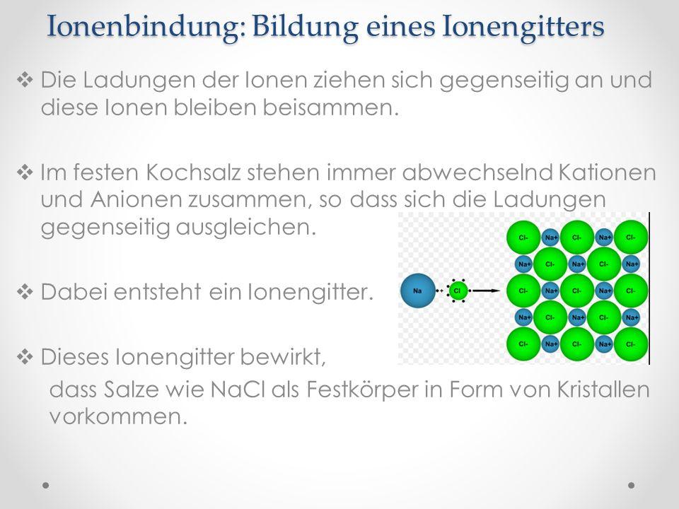 Ionenbindung: Bildung eines Ionengitters Die Ladungen der Ionen ziehen sich gegenseitig an und diese Ionen bleiben beisammen. Im festen Kochsalz stehe