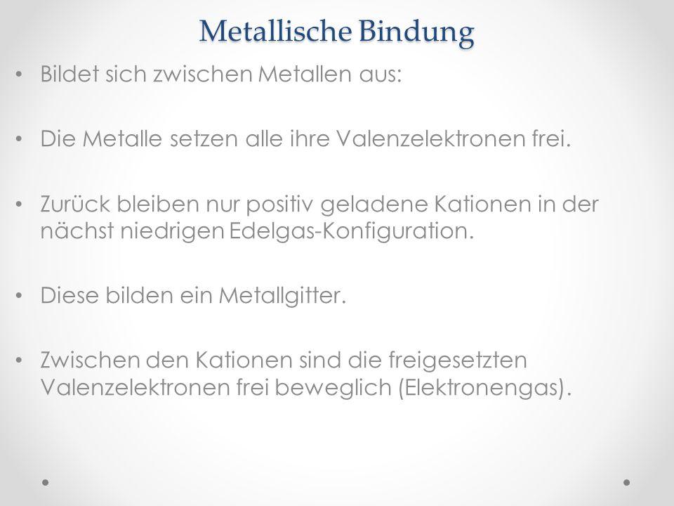 Metallische Bindung Bildet sich zwischen Metallen aus: Die Metalle setzen alle ihre Valenzelektronen frei. Zurück bleiben nur positiv geladene Katione
