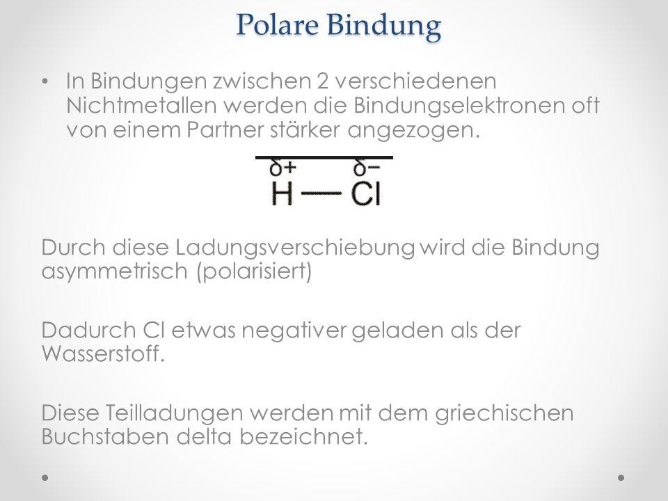 Polare Bindung In Bindungen zwischen 2 verschiedenen Nichtmetallen werden die Bindungselektronen oft von einem Partner stärker angezogen. Durch diese