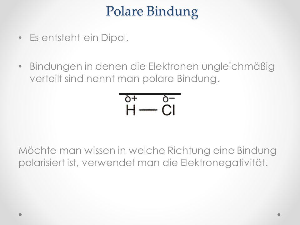 Polare Bindung Es entsteht ein Dipol. Bindungen in denen die Elektronen ungleichmäßig verteilt sind nennt man polare Bindung. Möchte man wissen in wel