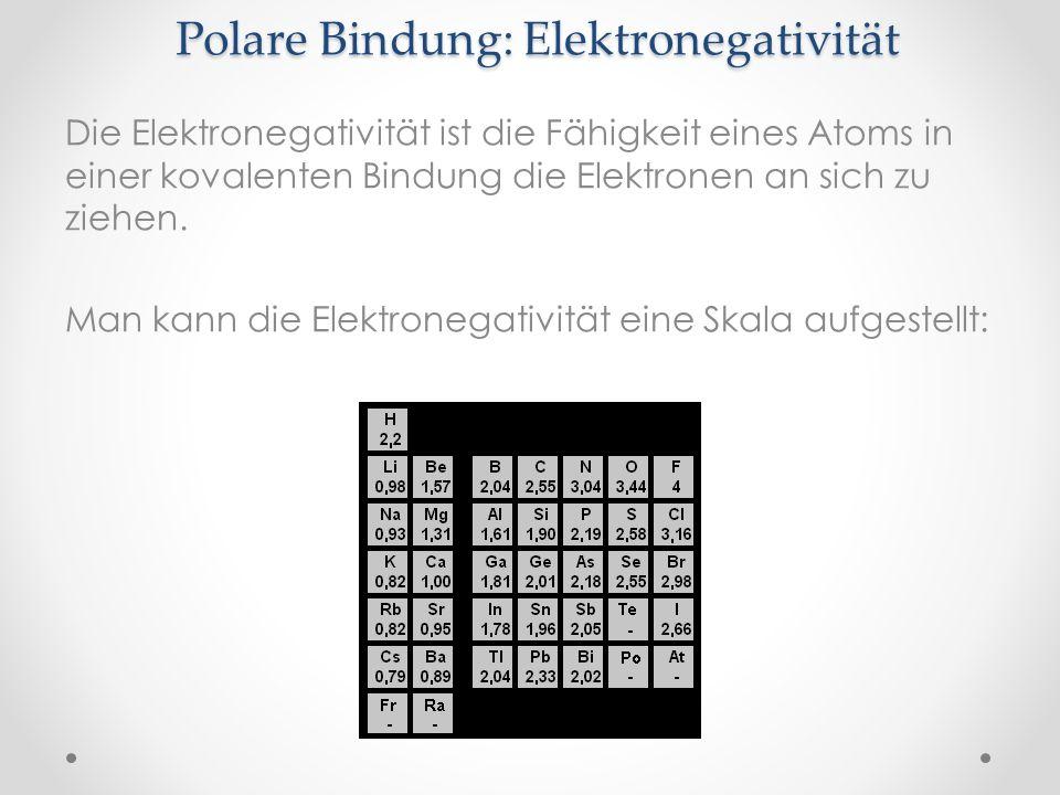 Polare Bindung: Elektronegativität Die Elektronegativität ist die Fähigkeit eines Atoms in einer kovalenten Bindung die Elektronen an sich zu ziehen.