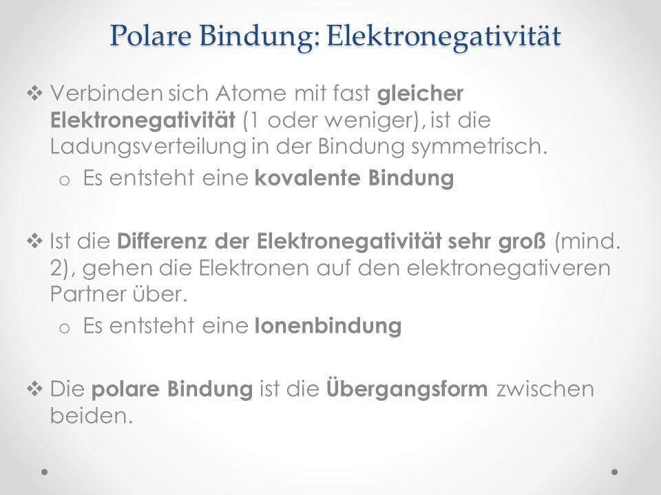 Polare Bindung: Elektronegativität Verbinden sich Atome mit fast gleicher Elektronegativität (1 oder weniger), ist die Ladungsverteilung in der Bindun