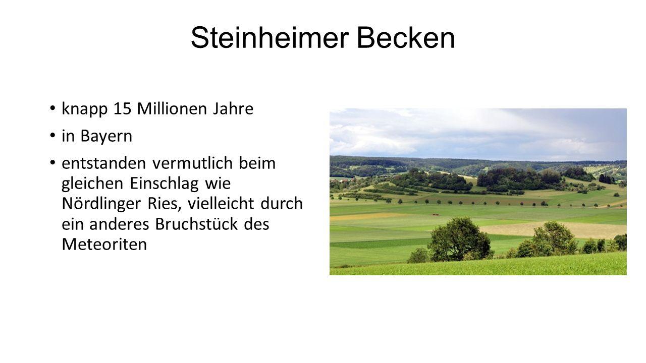 Steinheimer Becken knapp 15 Millionen Jahre in Bayern entstanden vermutlich beim gleichen Einschlag wie Nördlinger Ries, vielleicht durch ein anderes Bruchstück des Meteoriten