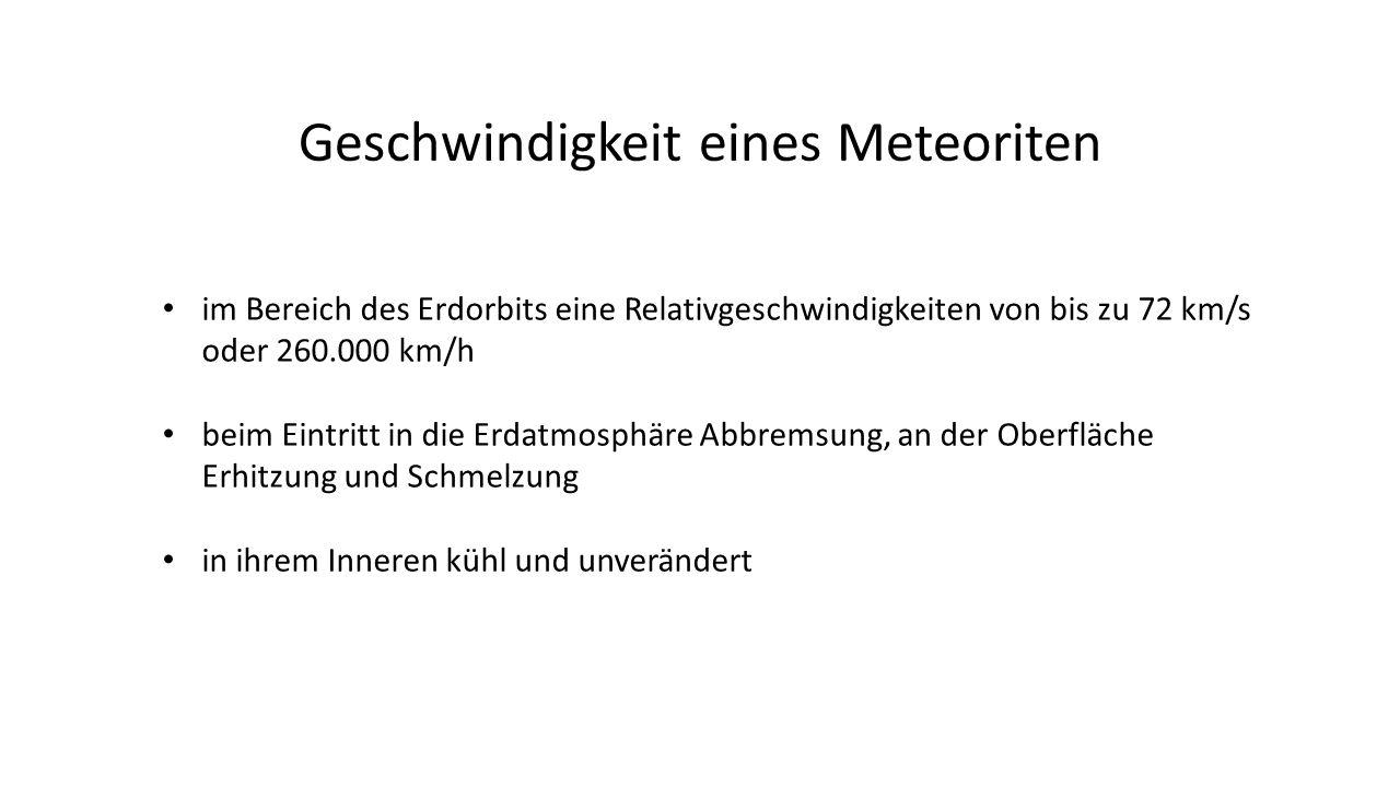 im Bereich des Erdorbits eine Relativgeschwindigkeiten von bis zu 72 km/s oder 260.000 km/h beim Eintritt in die Erdatmosphäre Abbremsung, an der Oberfläche Erhitzung und Schmelzung in ihrem Inneren kühl und unverändert Geschwindigkeit eines Meteoriten