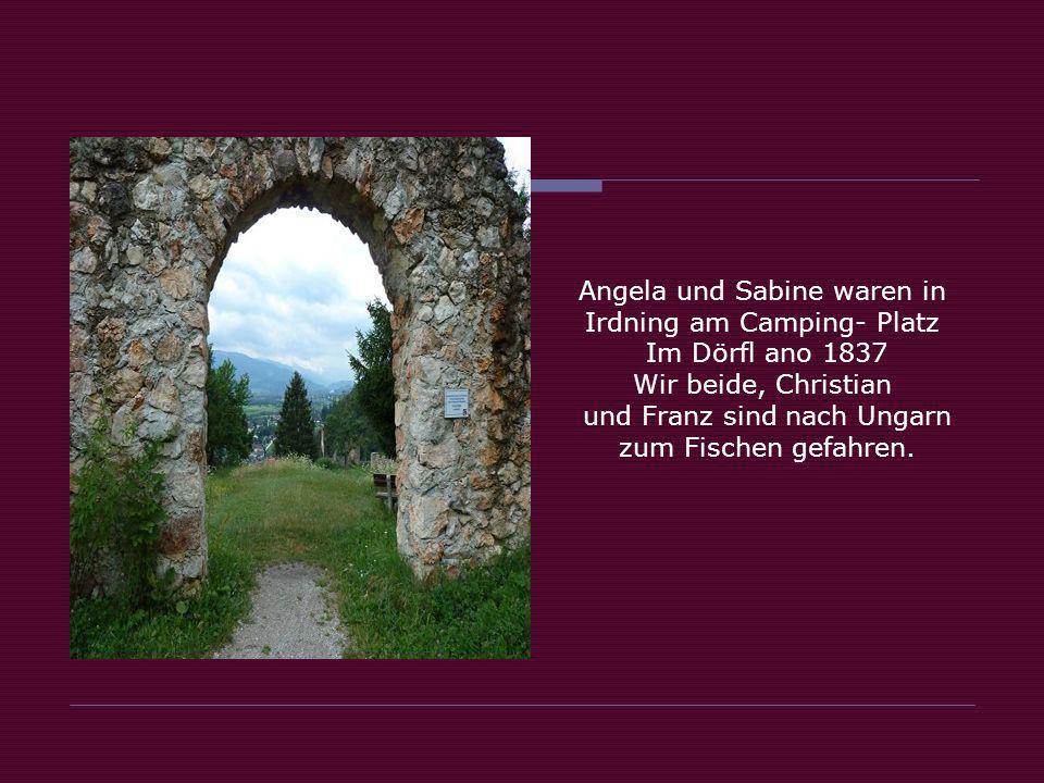 Angela und Sabine waren in Irdning am Camping- Platz Im Dörfl ano 1837 Wir beide, Christian und Franz sind nach Ungarn zum Fischen gefahren.