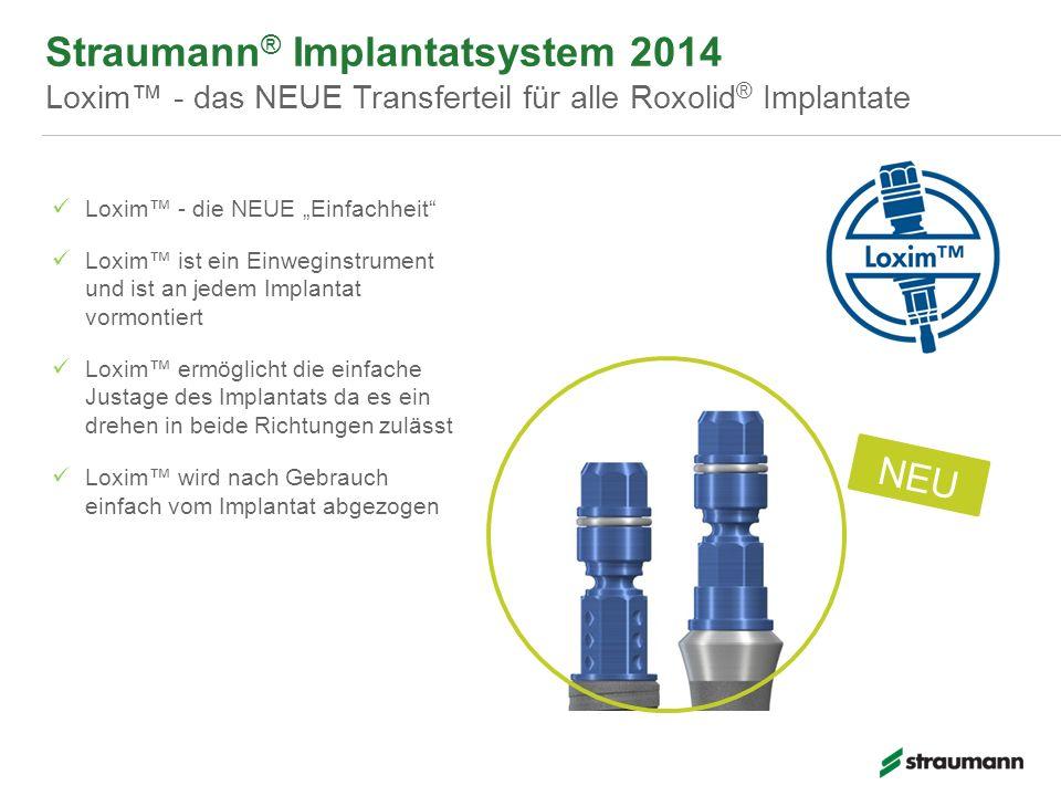 Straumann ® Implantatsystem 2014 Loxim - das NEUE Transferteil für alle Roxolid ® Implantate NEU Loxim - die NEUE Einfachheit Loxim ist ein Einweginst