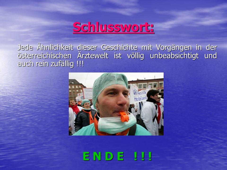 Schlusswort: Jede Ähnlichkeit dieser Geschichte mit Vorgängen in der österreichischen Ärztewelt ist völlig unbeabsichtigt und auch rein zufällig !!! E