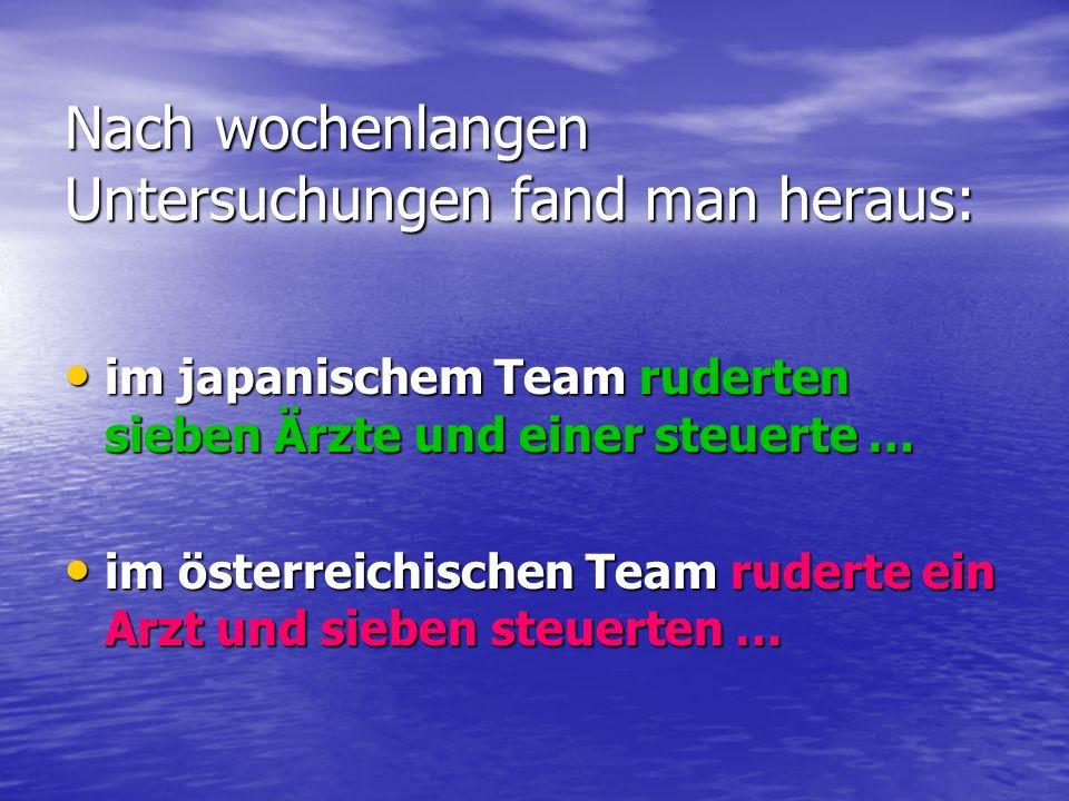 Nach wochenlangen Untersuchungen fand man heraus: im japanischem Team ruderten sieben Ärzte und einer steuerte … im japanischem Team ruderten sieben Ä