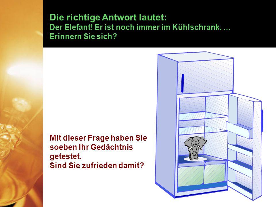 Die richtige Antwort lautet: Der Elefant.Er ist noch immer im Kühlschrank.
