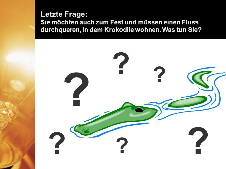 Letzte Frage: Sie möchten auch zum Fest und müssen einen Fluss durchqueren, in dem Krokodile wohnen.